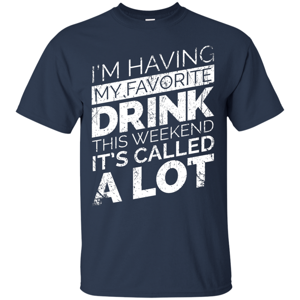 I'm Having My Favorite Drink This Weekend It's Called A Lot T-Shirt Apparel - The Beer Lodge