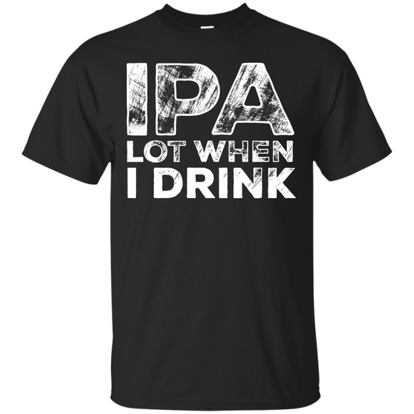 IPA Lot When I Drink - The Beer Life