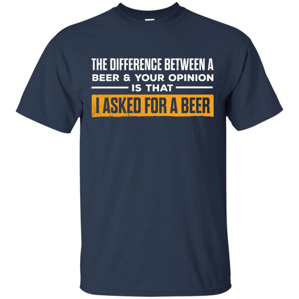 The Difference Between A Beer & Your Opinion Is That I Asked For A Beer