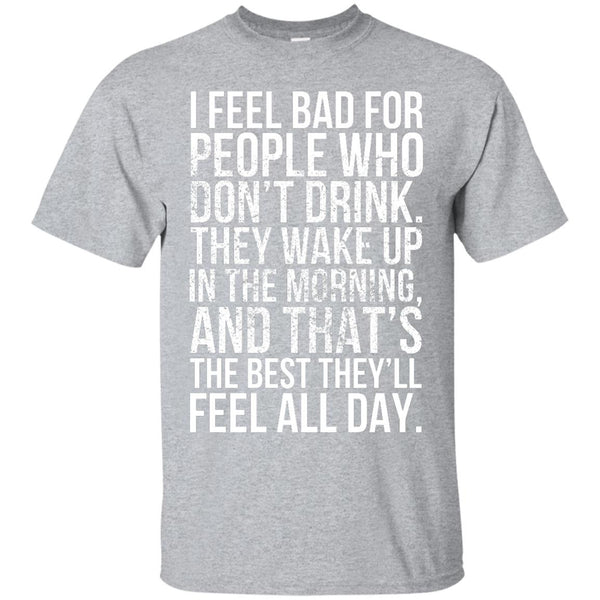 I Feel Bad For People Who Don't Drink. They Wake Up In The Morning, And That's The Best They'll Feel All Day. - The Beer Life