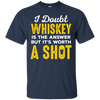 I Doubt Whiskey Is The Answer But It's Worth A Shot T-Shirt Apparel - The Beer Lodge