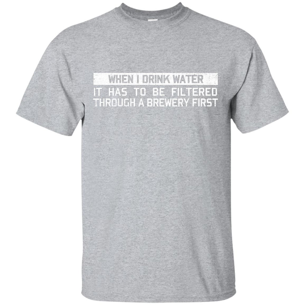 When I Drink Water It Has To Be Filtered Through A Brewery First T-Shirt Apparel - The Beer Lodge