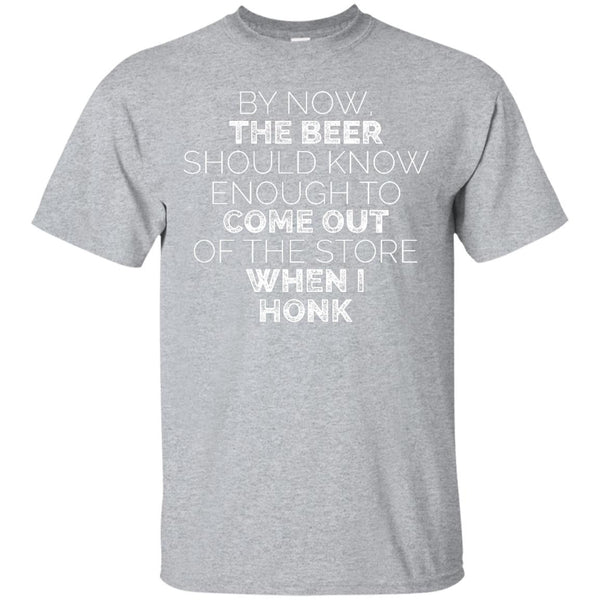 By Now, The Beer Should Know Enough To Come Out Of The Store When I Honk T-Shirt Apparel - The Beer Lodge