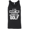 If You Want Me To Listen To You Talk About Golf Tank Top Apparel - The Beer Lodge