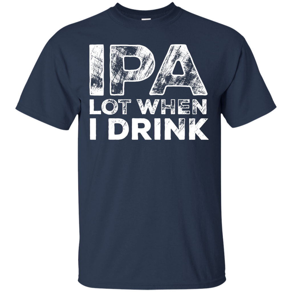 IPA Lot When I Drink Beer T-Shirt Apparel - The Beer Lodge