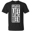 Do Something With Your Life Get Me A Beer T-Shirt Apparel - The Beer Lodge