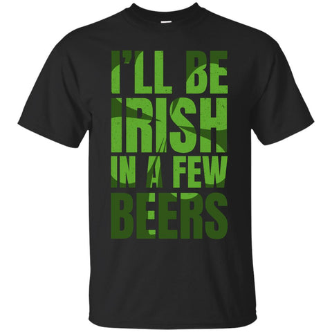I'll Be Irish In A Few Beers T-Shirt Apparel - The Beer Lodge