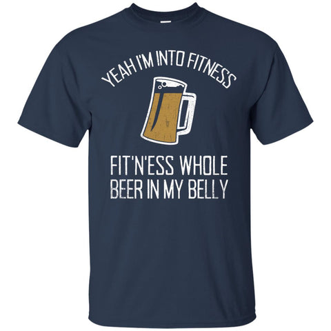 Yeah I'm Into Fitness, Fit'n'ess Whole Beer In My Belly T-Shirt Apparel - The Beer Lodge