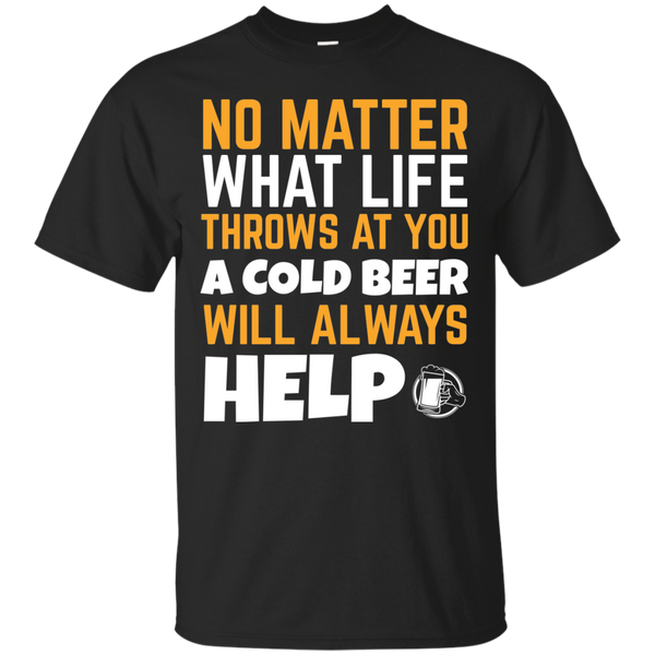 No Matter What Life Throws At You A Cold Beer Will Always Help T-Shirt Apparel - The Beer Lodge