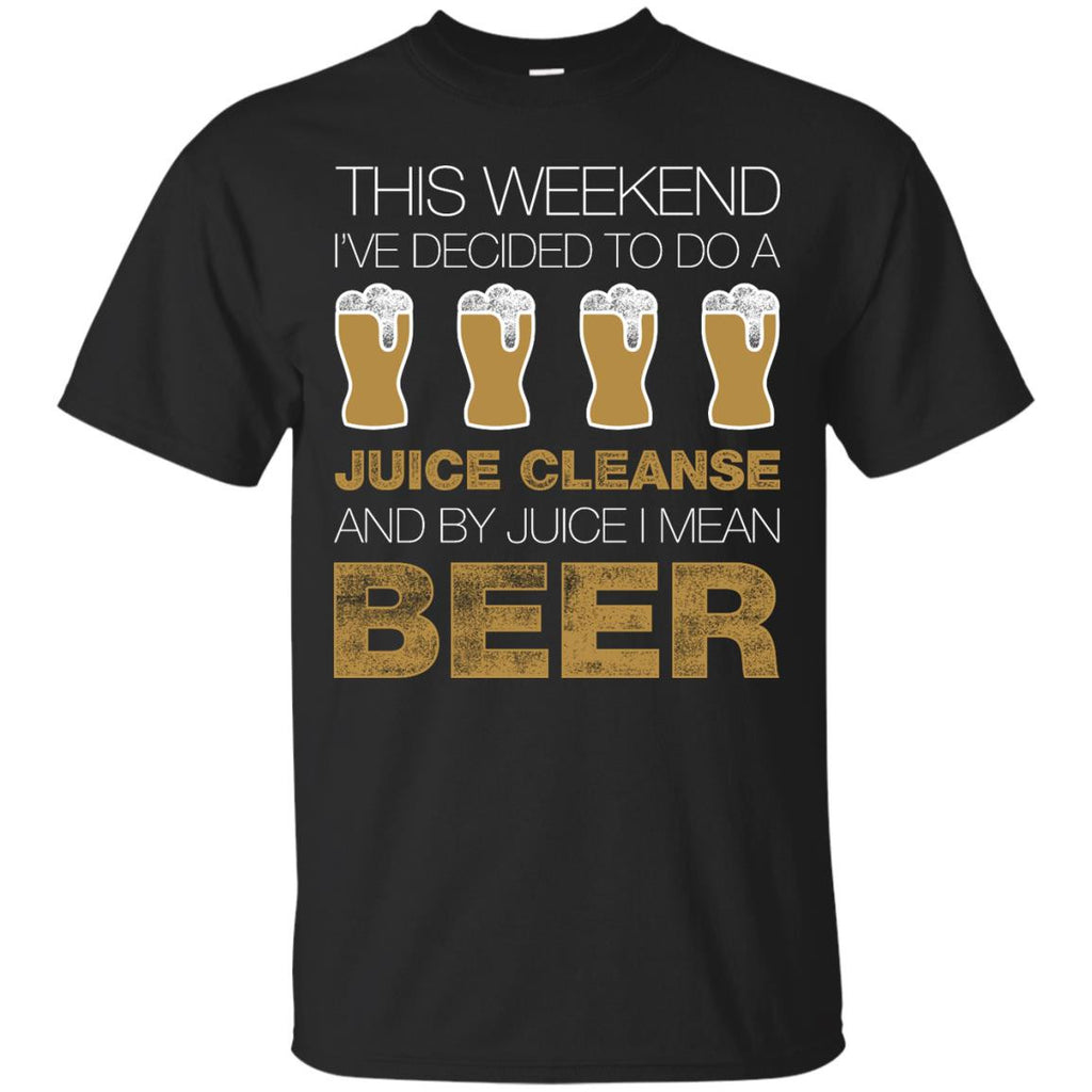 This Weekend I've Decided To Do A Juice Cleanse And By Juice I Mean Beer T-Shirt Apparel - The Beer Lodge