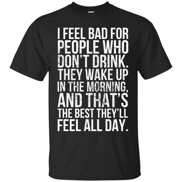 I Feel Bad For People Who Don't Drink. They Wake Up In The Morning, And That's The Best They'll Feel All Day. T-Shirt Apparel - The Beer Lodge