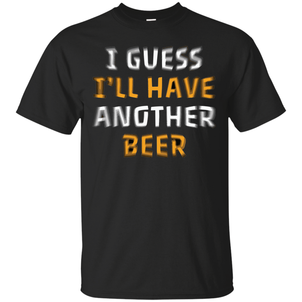 I Guess I'll Have Another Beer T-Shirt - The Beer Life