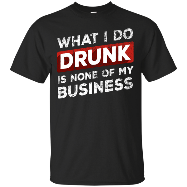 What I Do Drunk Is None Of My Business T-Shirt Apparel - The Beer Lodge
