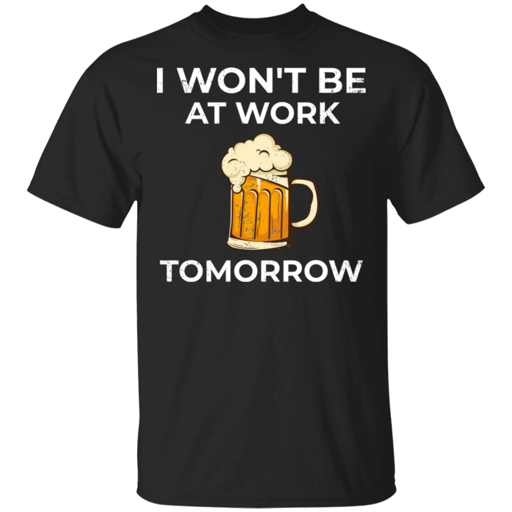 I Won't Be At Work Tomorrow T-Shirt Apparel - The Beer Lodge