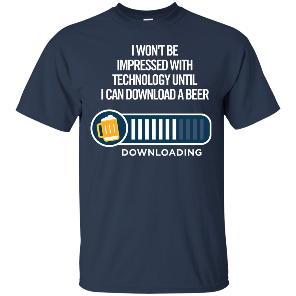 I Won't Be Impressed With Technology Until I Can Download a Beer T-Shirt Apparel - The Beer Lodge