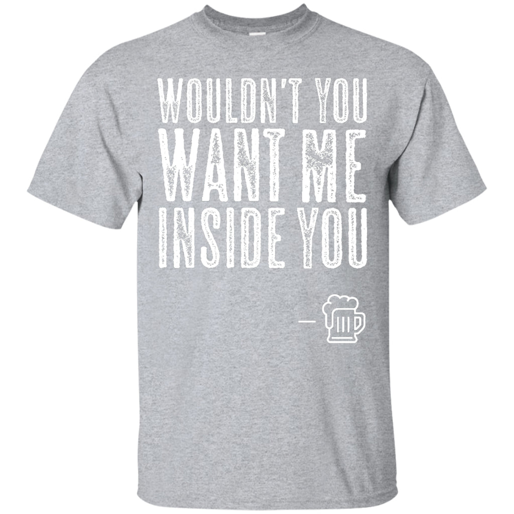 Wouldn't You Want Me Inside You? T-Shirt Apparel - The Beer Lodge