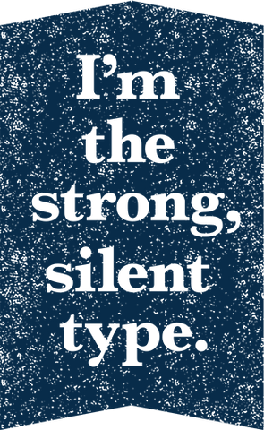 I'm the strong, silent type.