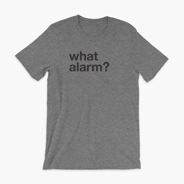 black text left justified on a deep heather adult t-shirt that simply says what alarm?