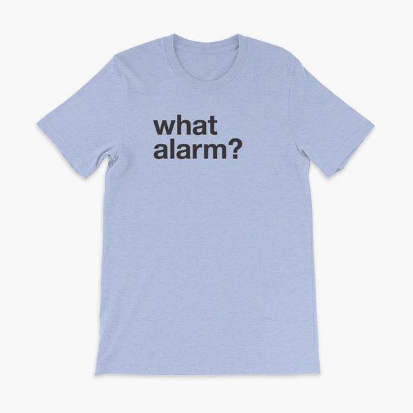black text left justified on a heather blue adult t-shirt that simply says what alarm?