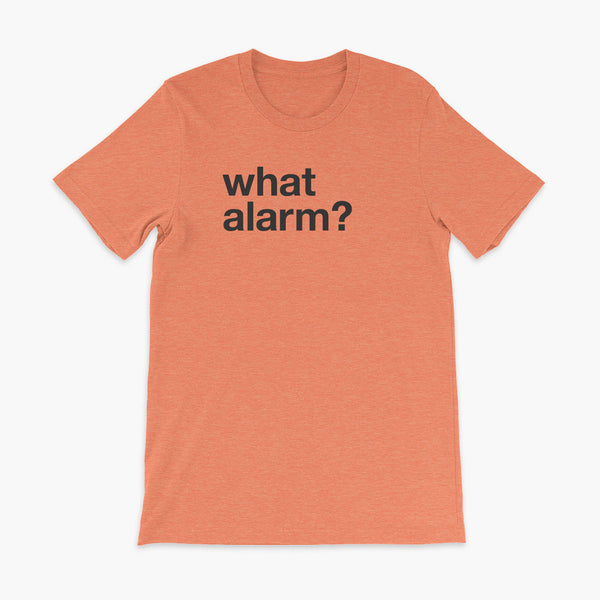 black text left justified on a heather orange adult t-shirt that simply says what alarm?