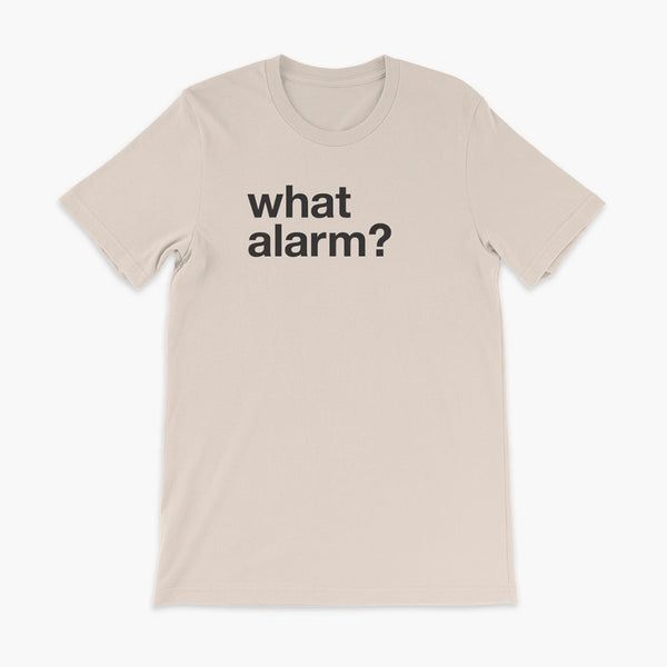 black text left justified on a soft creme adult t-shirt that simply says what alarm?