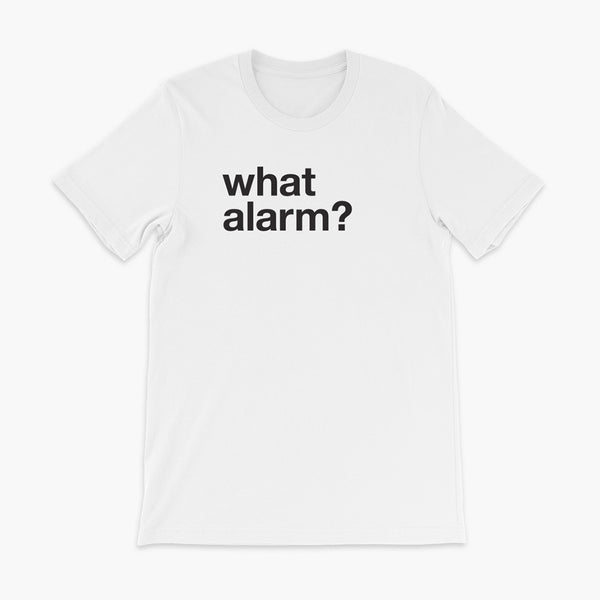black text left justified on a white adult t-shirt that simply says what alarm?