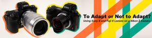 To Adapt or Not To Adapt? Using Sony E-mount and Fujifilm X-mount Lenses on Nikon Z Cameras