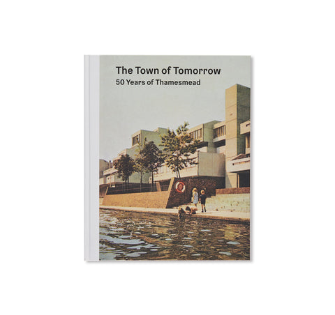 THE TOWN OF TOMORROW 50 YEARS OF THAMESMEAD by Peter Chadwick, Ben Weaver, Tara Darby, John Grindrod