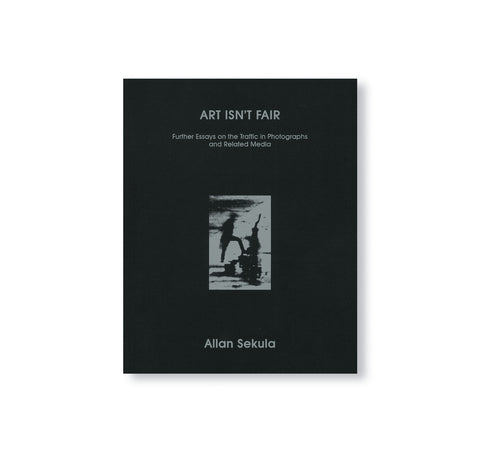 ALLAN SEKULA, ART ISN'T FAIR: FURTHER ESSAYS ON THE TRAFFIC IN PHOTOGRAPHS AND RELATED MEDIA SALLY STEIN, INA STEINER (EDS.) by Allan Sekula