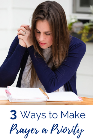 3 Practical Ways to Make Prayer a Priority