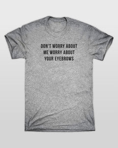 Dont Worry About Me Worry About Your Eyebrows T-Shirt in Grey