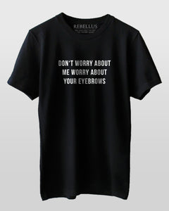 Dont Worry About Me Worry About Your Eyebrows T-Shirt