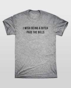 I Wish Being A Bitch Paid The Bills T-Shirt in Grey