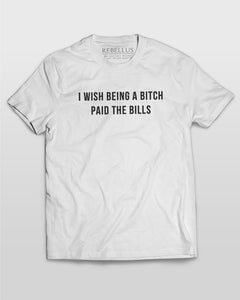 I Wish Being A Bitch Paid The Bills T-Shirt in White