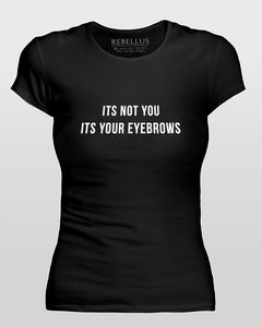 Its Not You Its Your Eyebrows T-Shirt Tight Version in Black