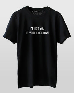 Its Not You Its Your Eyebrows T-Shirt
