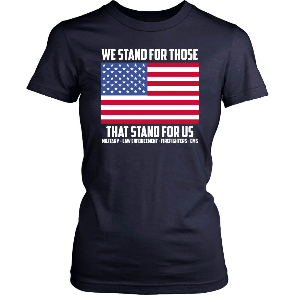 We Stand For Those That Stand For Us Military-Law Enforcement-Firefighters-EMS