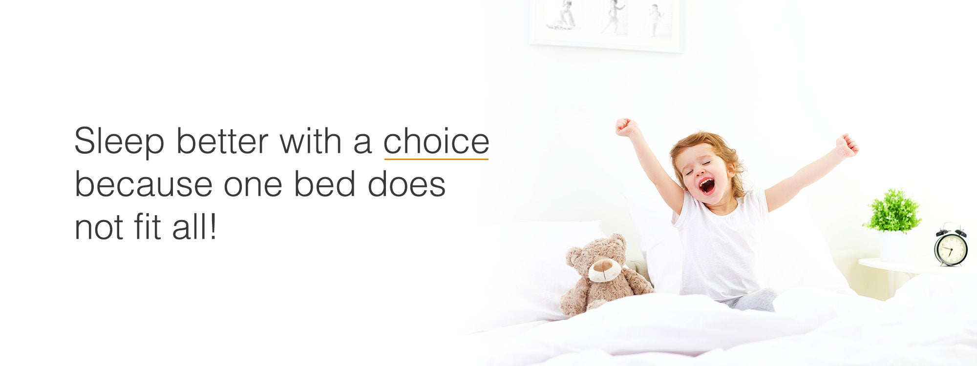 Sleep better with a choice because one bed does not fit all!