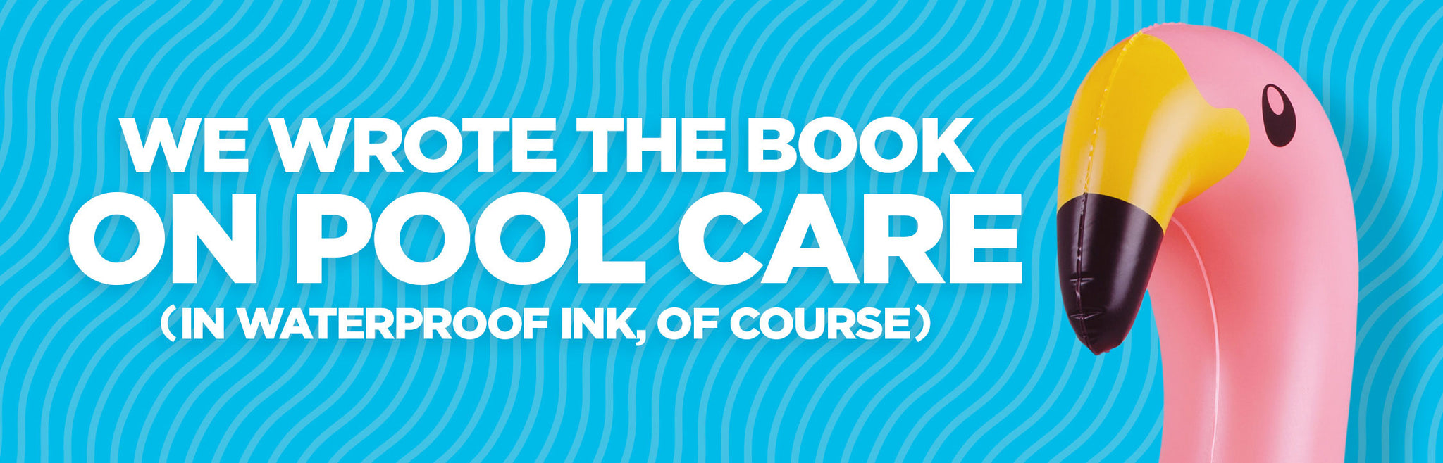 We wrote the book on pool care (in waterproof ink, of course)