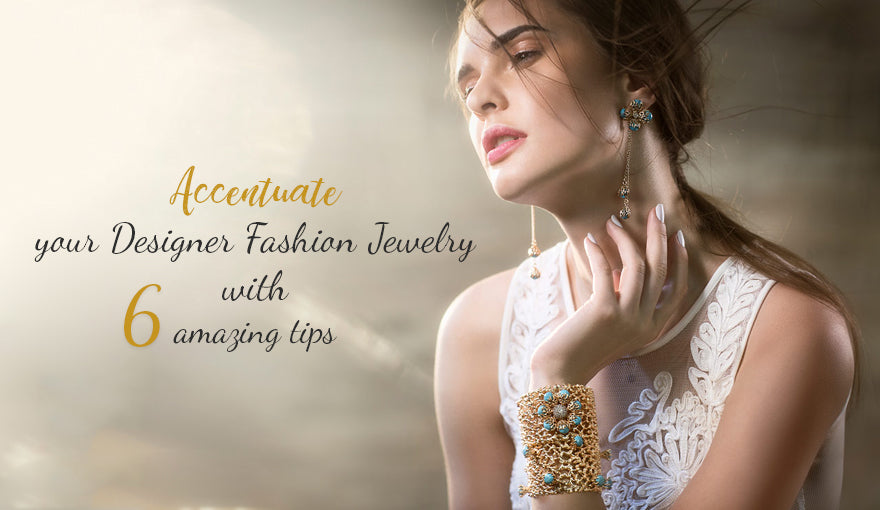 Accentuate your Designer Fashion Jewelry with 6 amazing tips