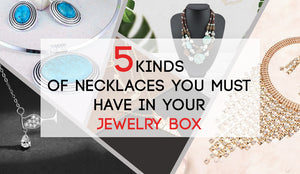 5 Kinds of Necklaces You Must Have in Your Jewelry Box