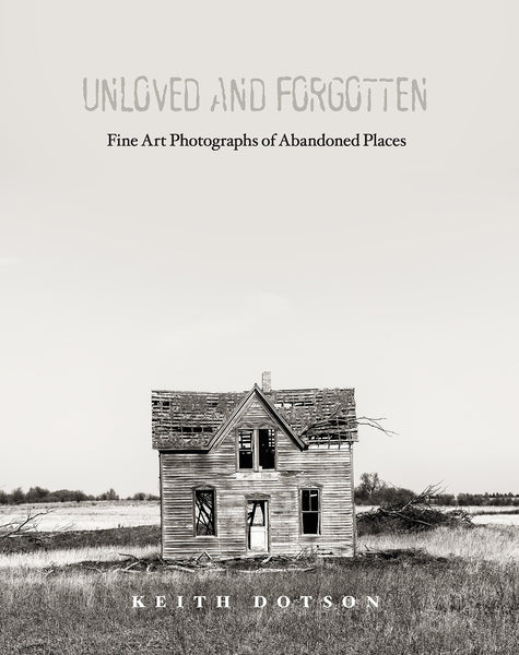 Cover of Keith Dotson's book Unloved and Forgotten: Fine Art Photographs of Abandoned Places
