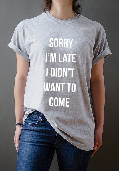 SORRY I'M LATE I DIDN'T WANT TO COME Women T-shirt