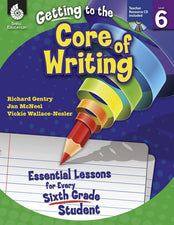 Gr 6 Getting To The Core Of Writing Essential Lessons For Every Sixth Grade Student