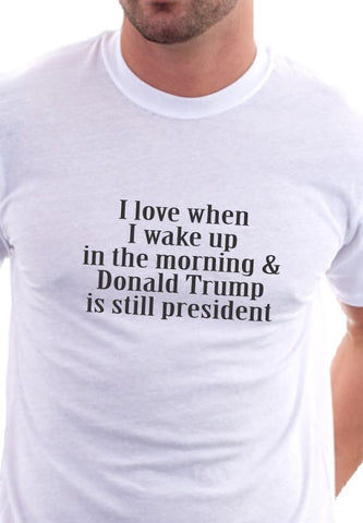 I love when I wake up in the morning and Donald Trump is still my President Shirt