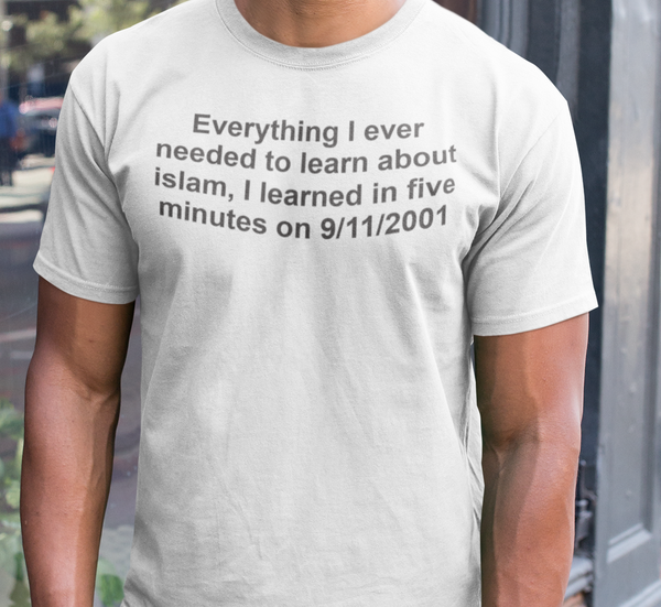 Everything I ever needed to learn about Islam I learned in five minutes on 9/11/2001 T-Shirts