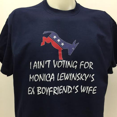 I Ain't Voting For Monica Lewinskys Ex Boyfriends Wife T-Shirt