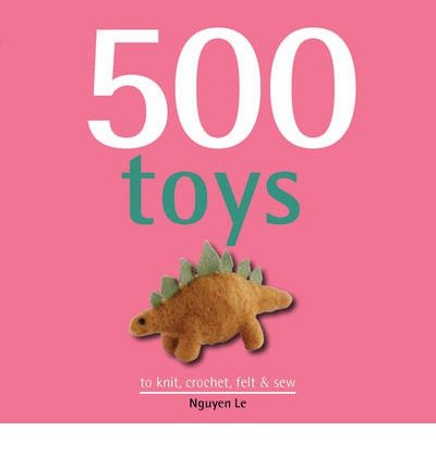 500 Toys to Knit, Crochet, Felt and Sew