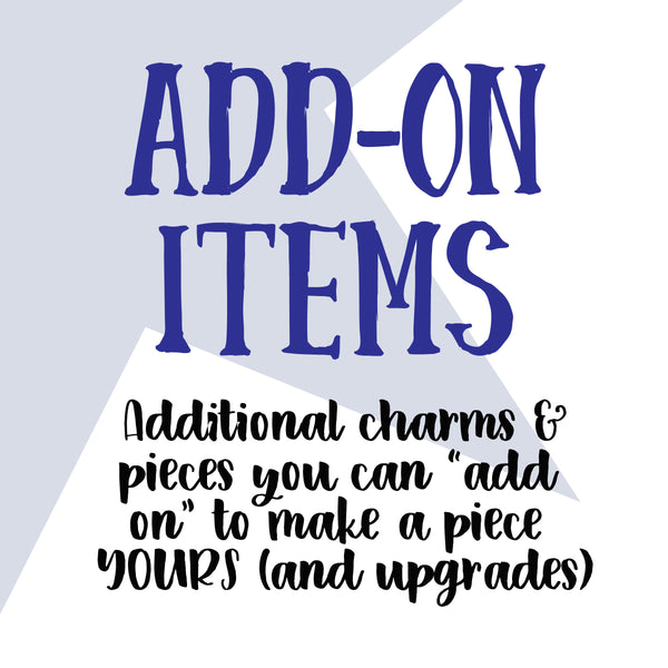 ADD ON ITEMS - additional charms and pieces you can add on to make it YOURS (and upgrades)