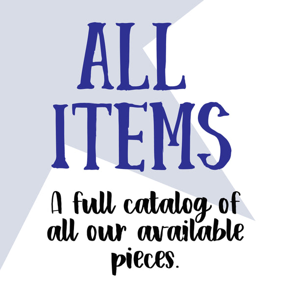 ALL ITEMS - a full catalog of all our available pieces.
